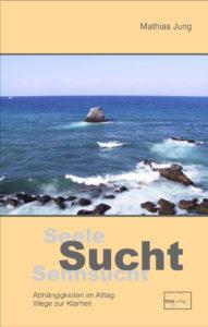 Seele – Sucht – Sehnsucht von Mathias Jung